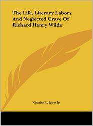 The Life, Literary Labors and Neglected Grave of Richard Henry Wilde - Charles Colcock Jr. Jones, Charles C. Jones Jr