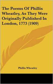The Poems Of Phillis Wheatley, As They Were Originally Published In London, 1773 (1909) - Phillis Wheatley