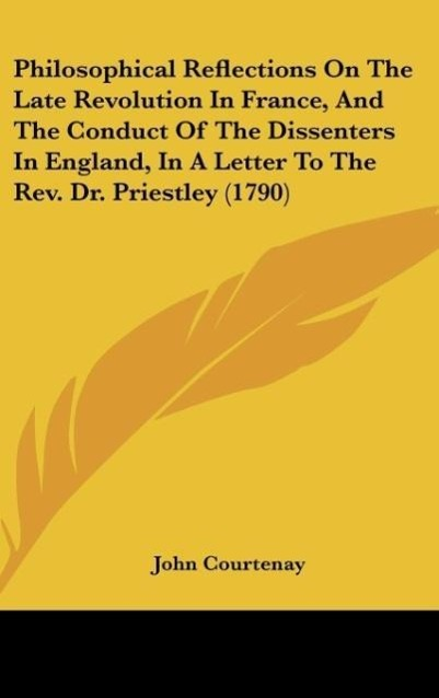 Philosophical Reflections On The Late Revolution In France, And The Conduct Of The Dissenters In England, In A Letter To The Rev. Dr. Priestley (1... - Kessinger Publishing, LLC
