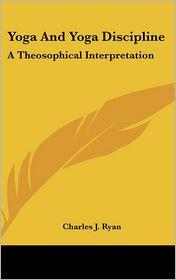 Yoga and Yoga Discipline: A Theosophical Interpretation - Charles J. Ryan