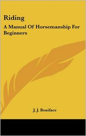 Riding: A Manual Of Horsemanship For Beginners - J.J. Boniface