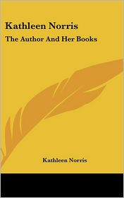 Kathleen Norris: The Author And Her Books - Kathleen Norris