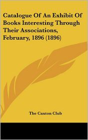 Catalogue Of An Exhibit Of Books Interesting Through Their Associations, February, 1896 (1896) - The Caxton The Caxton Club
