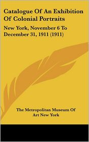 Catalogue of an Exhibition of Colonial Portraits: New York, November 6 to December 31, 1911 (1911) - The Metropolitan Museum of Art New York