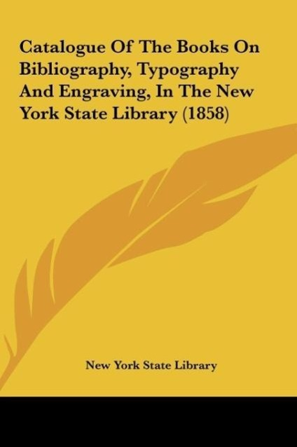 Catalogue Of The Books On Bibliography, Typography And Engraving, In The New York State Library (1858) als Buch von New York State Library - Kessinger Publishing, LLC