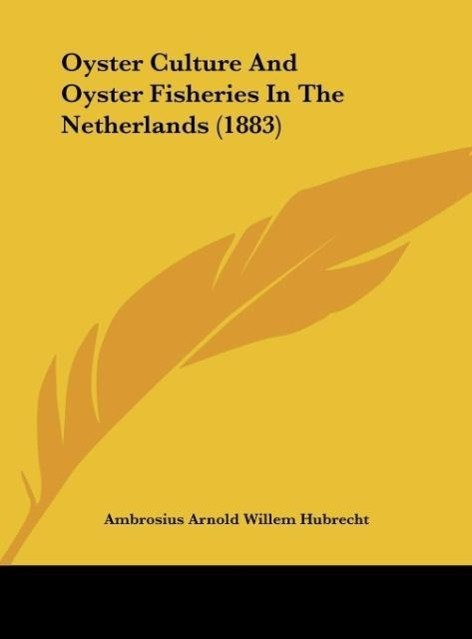 Oyster Culture And Oyster Fisheries In The Netherlands (1883) als Buch von Ambrosius Arnold Willem Hubrecht - Kessinger Publishing, LLC