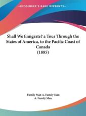 Shall We Emigrate? a Tour Through the States of America, to the Pacific Coast of Canada (1885) - Family Man A Family Man