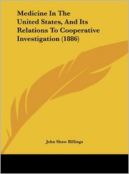 Medicine In The United States, And Its Relations To Cooperative Investigation (1886) - John Shaw Billings