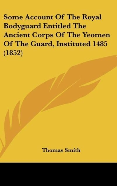 Some Account Of The Royal Bodyguard Entitled The Ancient Corps Of The Yeomen Of The Guard, Instituted 1485 (1852) als Buch von Thomas Smith - Kessinger Publishing, LLC