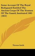 Smith, Thomas: Some Account Of The Royal Bodyguard Entitled The Ancient Corps Of The Yeomen Of The Guard, Instituted 1485 (1852)