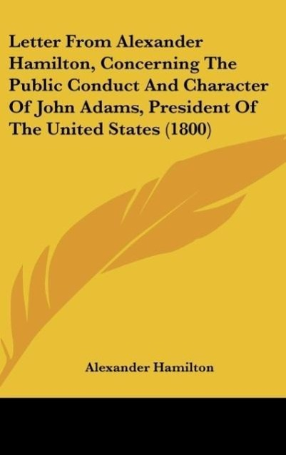 Letter From Alexander Hamilton, Concerning The Public Conduct And Character Of John Adams, President Of The United States (1800) als Buch von Alex... - Kessinger Publishing, LLC