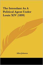 The Intendant As A Political Agent Under Louis XIV (1899) - Allen Johnson