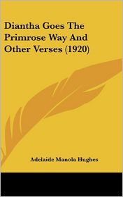 Diantha Goes The Primrose Way And Other Verses (1920) - Adelaide Manola Hughes
