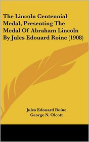 The Lincoln Centennial Medal, Presenting The Medal Of Abraham Lincoln By Jules Edouard Roine (1908) - Jules Edouard Roine, George N. Olcott, Richard Lloyd Jones