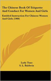 The Chinese Book Of Etiquette And Conduct For Women And Girls: Entitled Instruction For Chinese Women And Girls (1900) - Lady Tsao, S.L. Baldwin (Translator)