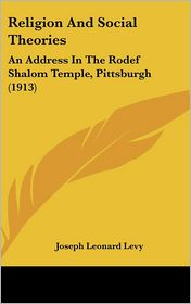 Religion And Social Theories: An Address In The Rodef Shalom Temple, Pittsburgh (1913) - Joseph Leonard Levy