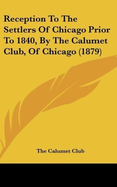 Reception To The Settlers Of Chicago Prior To 1840, By The Calumet Club, Of Chicago (1879) als Buch von The Calumet Club - Kessinger Publishing, LLC