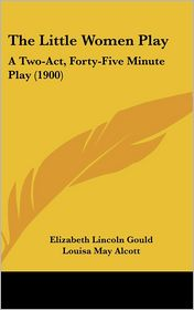 The Little Women Play - Elizabeth Lincoln Gould, Louisa May Alcott
