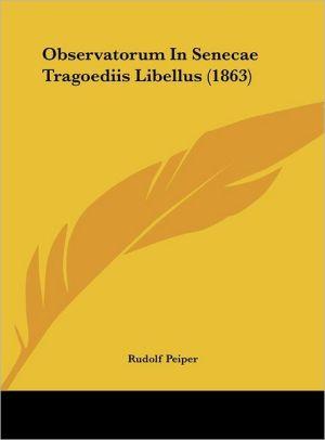 Observatorum In Senecae Tragoediis Libellus (1863) - Rudolf Peiper