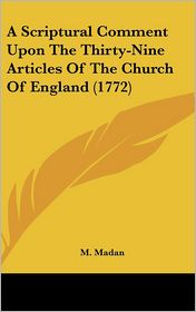 A Scriptural Comment Upon the Thirty-Nine Articles of the Church of England (1772) - M. Madan