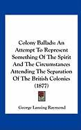 Colony Ballads: An Attempt to Represent Something of the Spirit and the Circumstances Attending the Separation of the British Colonies