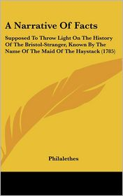 A Narrative of Facts: Supposed to Throw Light on the History of the Bristol-Stranger, Known by the Name of the Maid of the Haystack (1785) - Philalethes