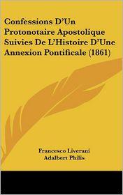 Confessions D'Un Protonotaire Apostolique Suivies De L'Histoire D'Une Annexion Pontificale (1861) - Francesco Liverani, Adalbert Philis (Introduction)