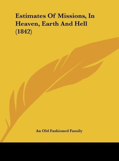 Estimates Of Missions, In Heaven, Earth And Hell (1842) als Buch von An Old Fashioned Family - Kessinger Publishing, LLC