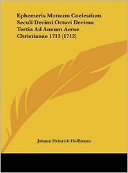 Ephemeris Motuum Coelestium Seculi Decimi Octavi Decima Tertia Ad Annum Aerae Christianae 1713 (1712) - Johann Heinrich Hoffmann