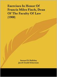 Exercises In Honor Of Francis Miles Finch, Dean Of The Faculty Of Law (1908) - Samuel D. Halliday, Ernest W. Huffcut, Jacob Gould Schurman