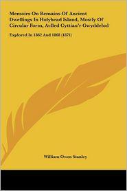 Memoirs on Remains of Ancient Dwellings in Holyhead Island, Mostly of Circular Form, Aclled Cyttiau'r Gwyddelod: Explored in 1862 and 1868 (1871) - William Owen Stanley