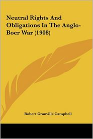 Neutral Rights And Obligations In The Anglo-Boer War (1908) - Robert Granville Campbell