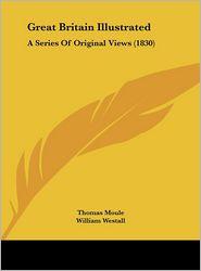 Great Britain Illustrated: A Series of Original Views (1830) - Thomas Moule, Edward Finden (Illustrator), William Westall (Illustrator)
