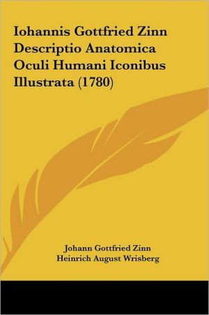 Iohannis Gottfried Zinn Descriptio Anatomica Oculi Humani Iconibus Illustrata (1780) - Johann Gottfried Zinn, Heinrich August Wrisberg
