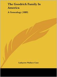 The Goodrich Family In America: A Genealogy (1889) - Lafayette Wallace Case (Editor)