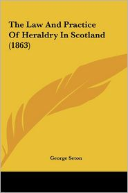 The Law and Practice of Heraldry in Scotland (1863) - George Seton