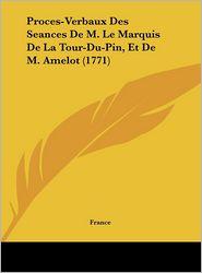 Proces-Verbaux Des Seances de M. Le Marquis de La Tour-Du-Pin, Et de M. Amelot (1771)