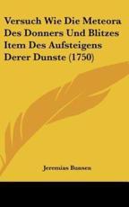 Versuch Wie Die Meteora Des Donners Und Blitzes Item Des Aufsteigens Derer Dunste (1750) - Jeremias Bunsen