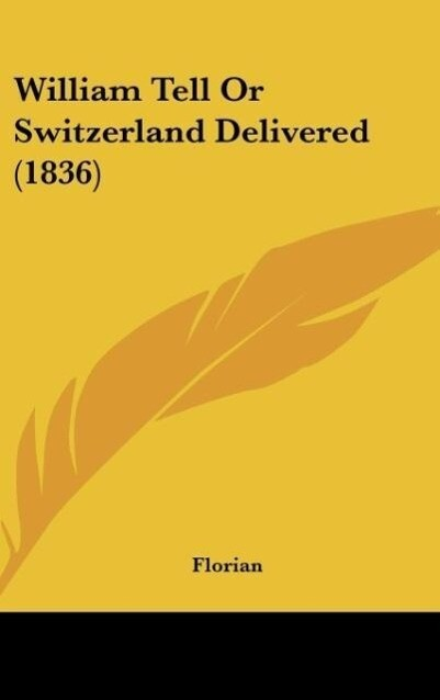 William Tell Or Switzerland Delivered (1836) als Buch von Florian - Florian