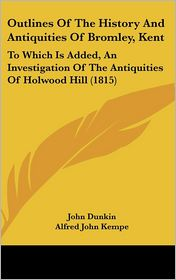 Outlines of the History and Antiquities of Bromley, Kent: To Which Is Added, an Investigation of the Antiquities of Holwood Hill (1815)