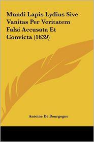 Mundi Lapis Lydius Sive Vanitas Per Veritatem Falsi Accusata Et Convicta (1639) - Antoine De Bourgogne