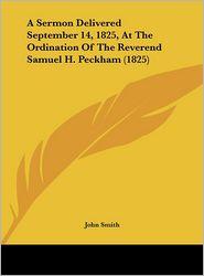 A Sermon Delivered September 14, 1825, at the Ordination of the Reverend Samuel H. Peckham (1825) - John Smith