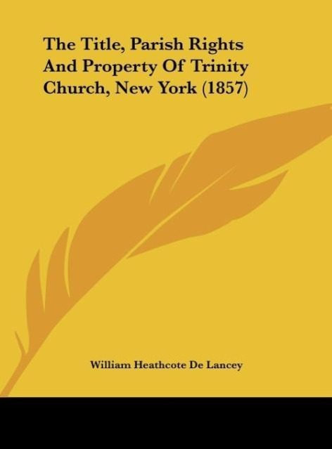 The Title, Parish Rights And Property Of Trinity Church, New York (1857) als Buch von William Heathcote De Lancey - Kessinger Publishing, LLC