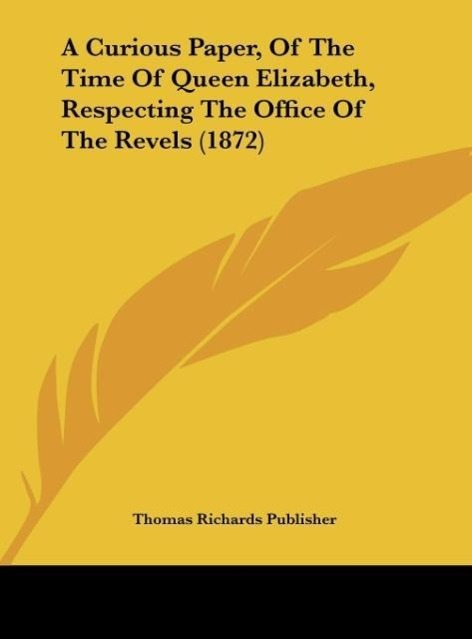 A Curious Paper, Of The Time Of Queen Elizabeth, Respecting The Office Of The Revels (1872) als Buch von Thomas Richards Publisher - Kessinger Publishing, LLC