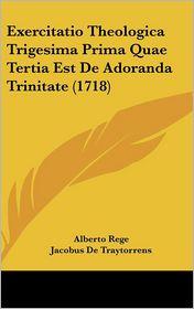 Exercitatio Theologica Trigesima Prima Quae Tertia Est De Adoranda Trinitate (1718) - Alberto Rege, Jacobus De Traytorrens