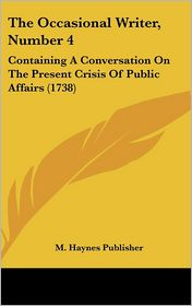 The Occasional Writer, Number 4: Containing a Conversation on the Present Crisis of Public Affairs (1738) - Haynes Publisher M. Haynes Publisher
