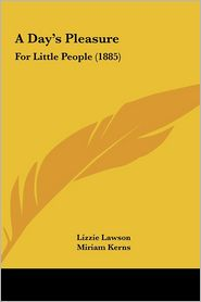 A Day's Pleasure: For Little People (1885) - Lizzie Lawson, Miriam Kerns (Illustrator), Charlotte Weeks (Illustrator)