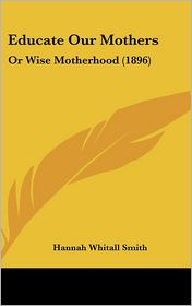 Educate Our Mothers: Or Wise Motherhood (1896) - Hannah Whitall Smith