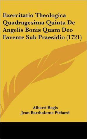 Exercitatio Theologica Quadragesima Quinta De Angelis Bonis Quam Deo Favente Sub Praesidio (1721) - Alberti Regis, Jean Bartholome Pichard
