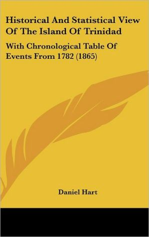 Historical and Statistical View of the Island of Trinidad: With Chronological Table of Events from 1782 (1865) - Daniel Hart